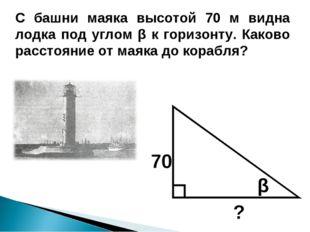 С башни маяка высотой 70 м видна лодка под углом β к горизонту. Каково рассто