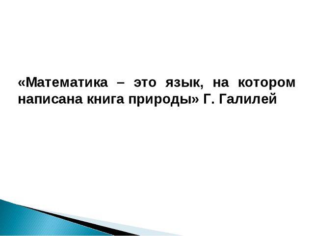 «Математика – это язык, на котором написана книга природы» Г. Галилей