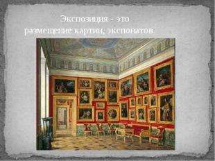 Экспозиция - это размещение картин, экспонатов.