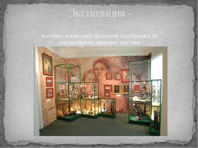 Экспозиция - выставка каких-либо предметов подобранных по определённомуприн...