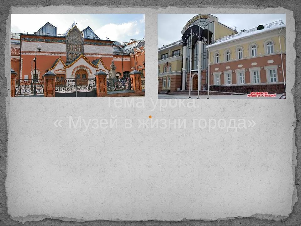 Тема урока: « Музей в жизни города» Зацеркивная Анна Алексеевна, учитель ИЗО...