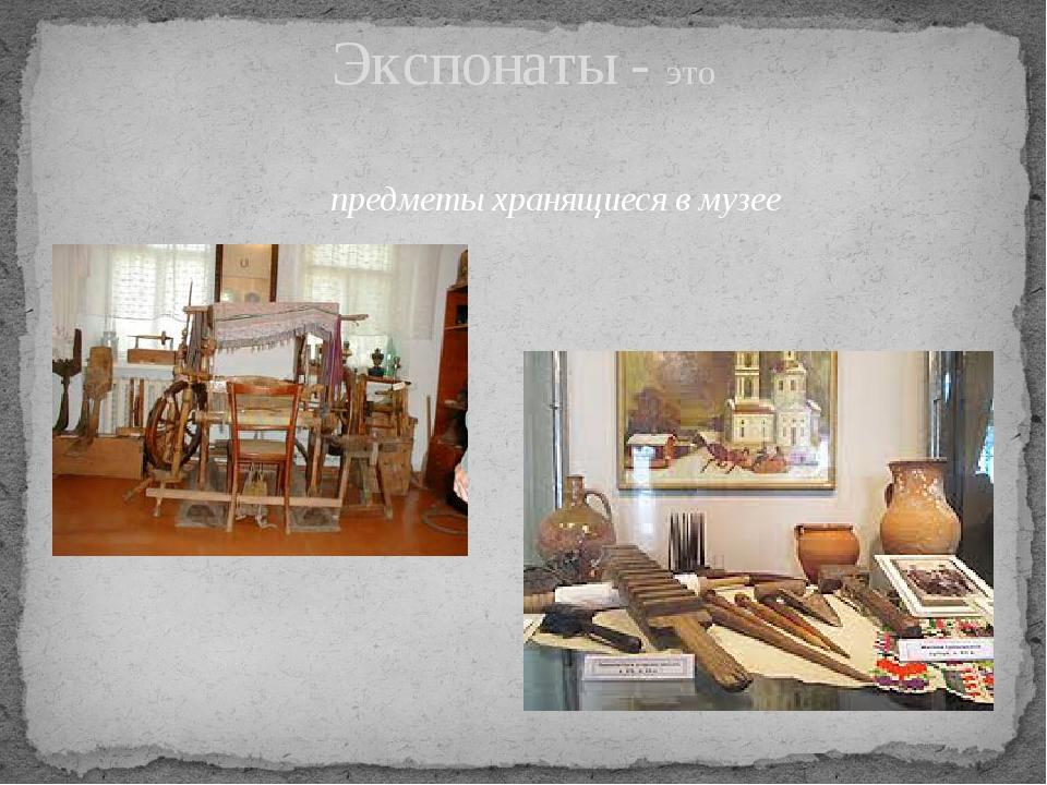 Экспонаты - это предметы хранящиеся в музее