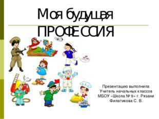 Моя будущая ПРОФЕССИЯ Презентацию выполнила Учитель начальных классов МБОУ «Ш