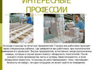 ИНТЕРЕСНЫЕ ПРОФЕССИИ На входе и выходе на печатных предприятиях Гознака все р