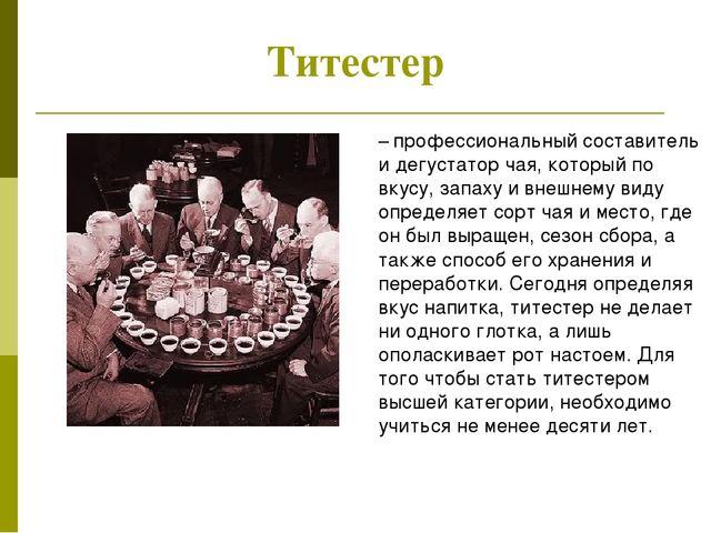 Титестер – профессиональный составитель и дегустатор чая, который по вкусу,...