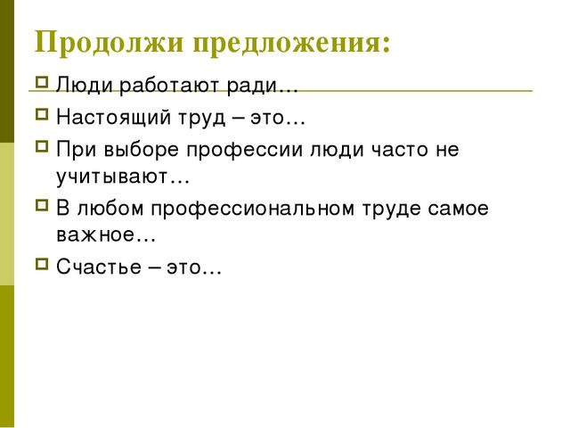 Продолжи предложения: Люди работают ради… Настоящий труд – это… При выборе пр...
