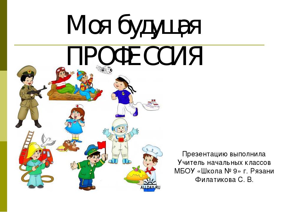 Моя будущая ПРОФЕССИЯ Презентацию выполнила Учитель начальных классов МБОУ «Ш...