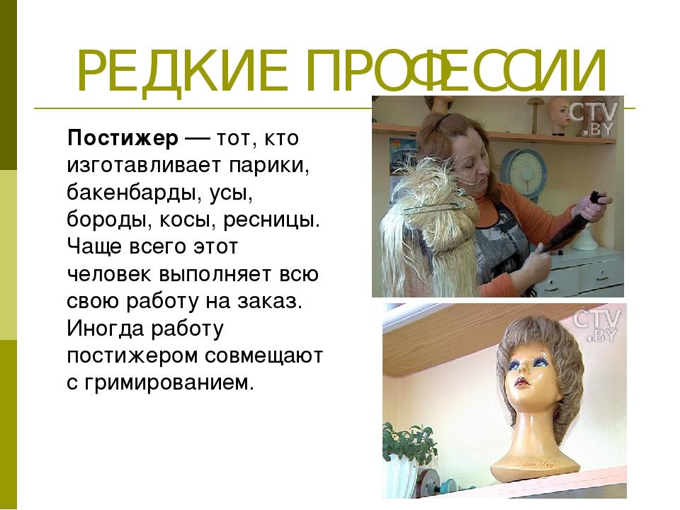 РЕДКИЕ ПРОФЕССИИ Постижер–– тот, кто изготавливает парики, бакенбарды, усы,...