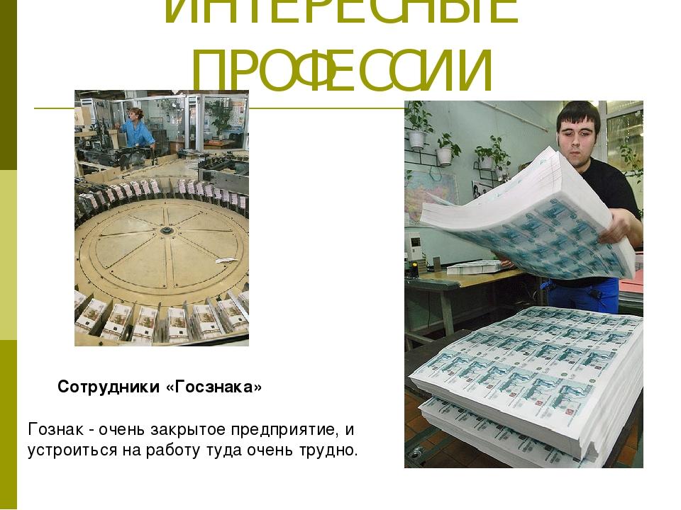 ИНТЕРЕСНЫЕ ПРОФЕССИИ Сотрудники «Госзнака» Гознак - очень закрытое предприяти...