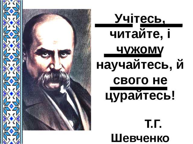 Учітесь, читайте, і чужому научайтесь, й свого не цурайтесь! Т.Г. Шевченко