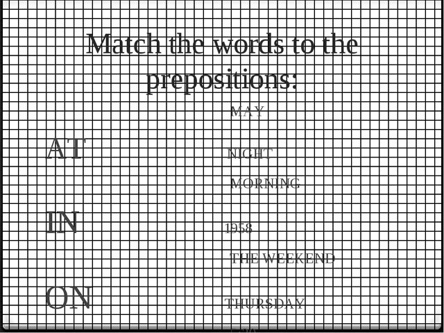 Match the words to the prepositions: MAY AT NIGHT MORNING IN 1958 THE WEEKEND...