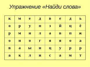 Упражнение «Найди слова» к м е д в е д ь о р у п з й ц ё р м н л а в п ж о н
