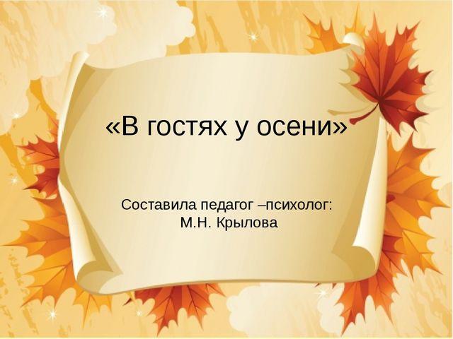 «В гостях у осени» Составила педагог –психолог: М.Н. Крылова