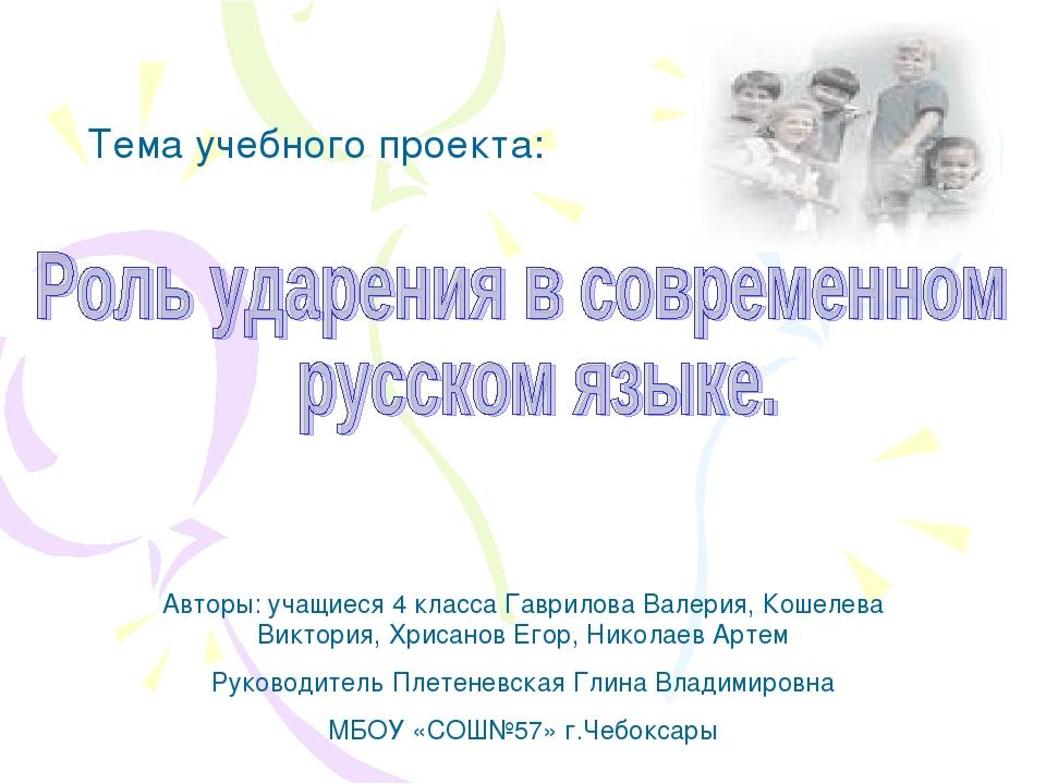 Тема учебного проекта: Авторы: учащиеся 4 класса Гаврилова Валерия, Кошелева...
