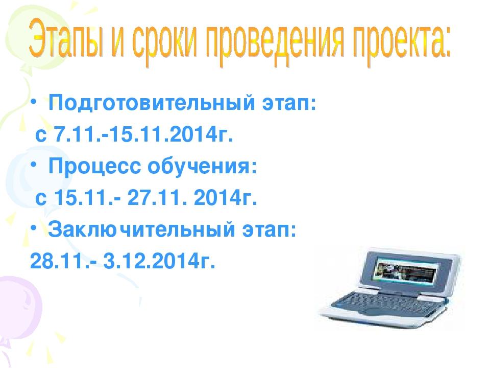 Подготовительный этап: с 7.11.-15.11.2014г. Процесс обучения: с 15.11.- 27.11...