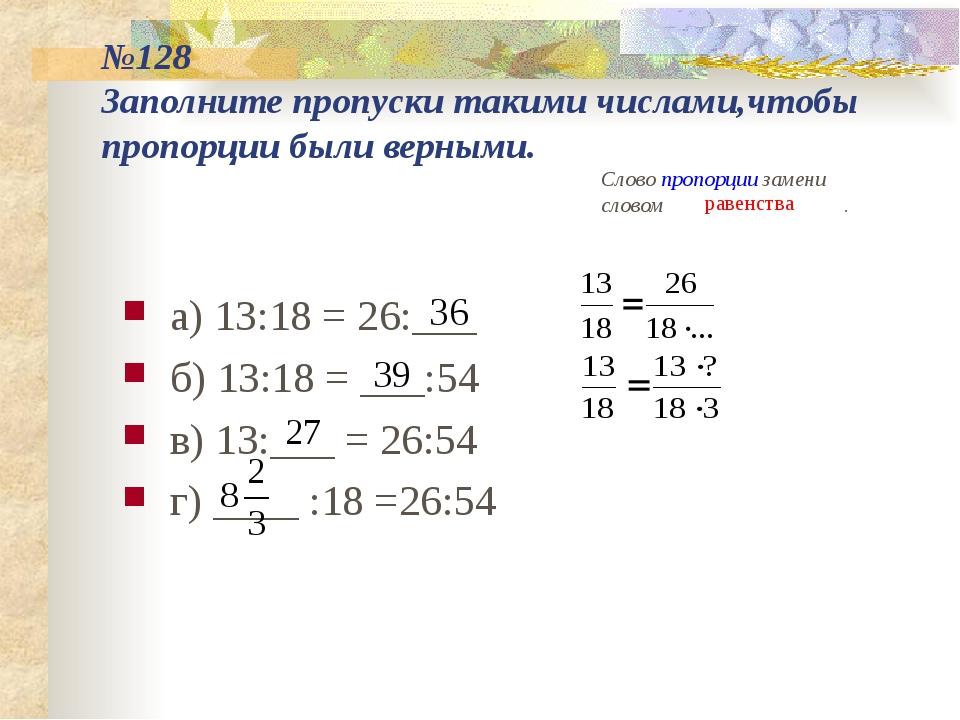 №128 Заполните пропуски такими числами,чтобы пропорции были верными. а) 13:18...