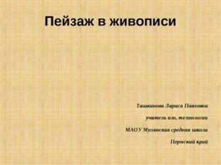 Пейзаж в живописи Ташкинова Лариса Павловна учитель изо, технологии МАОУ Муля