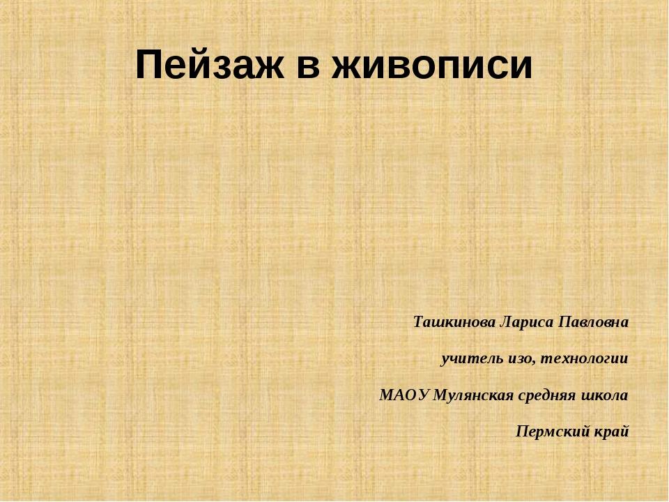 Пейзаж в живописи Ташкинова Лариса Павловна учитель изо, технологии МАОУ Муля...