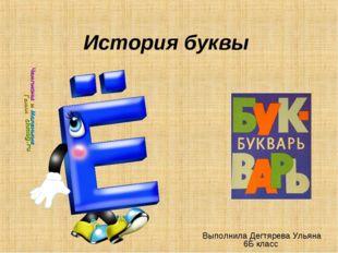 История буквы Выполнила Дегтярева Ульяна 6Б класс