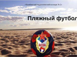 Пляжный футбол Преподаватель: Штыков М.В. «Челябинский педагогический коллед
