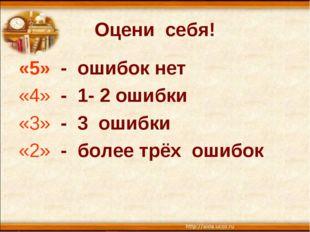 Оцени себя! «5» - ошибок нет «4» - 1- 2 ошибки «3» - 3 ошибки «2» - более трё