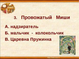 3. Провожатый Миши А. надзиратель Б. мальчик - колокольчик В. Царевна Пружин