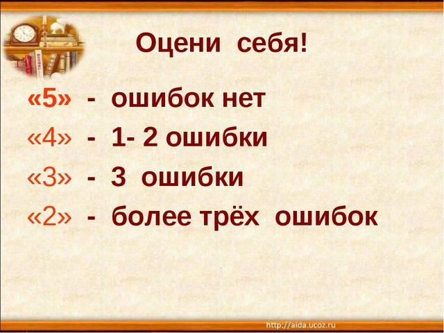Оцени себя! «5» - ошибок нет «4» - 1- 2 ошибки «3» - 3 ошибки «2» - более трё...