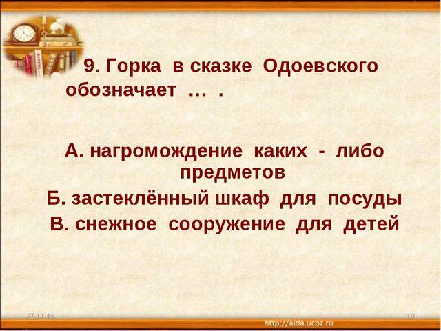 9. Горка в сказке Одоевского обозначает … . А. нагромождение каких - либо пр...