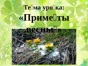 Те́ма уро́ка: «Приме́ты весны́»