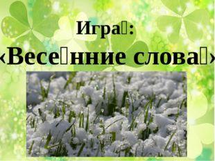 Игра́: «Весе́нние слова́»