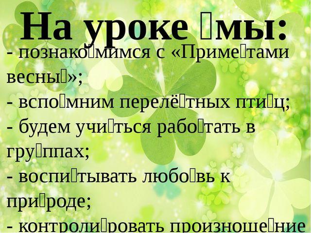 На уроке ́мы: - познако́мимся с «Приме́тами весны́»; - вспо́мним перелё́тных...