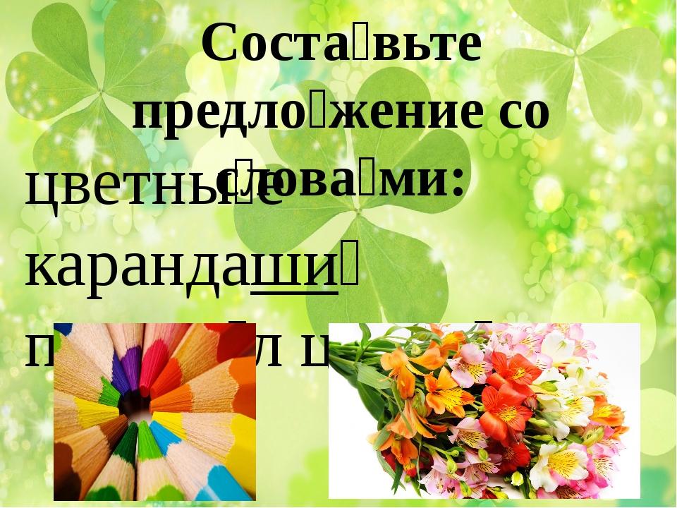 Соста́вьте предло́жение со слова́ми: цветны́е карандаши́ подари́л цветы́