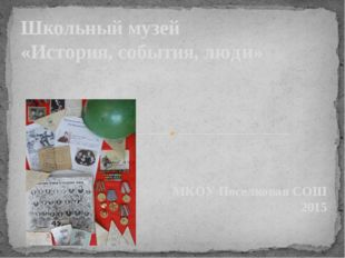 МКОУ Поселковая СОШ 2015 Школьный музей «История, события, люди»