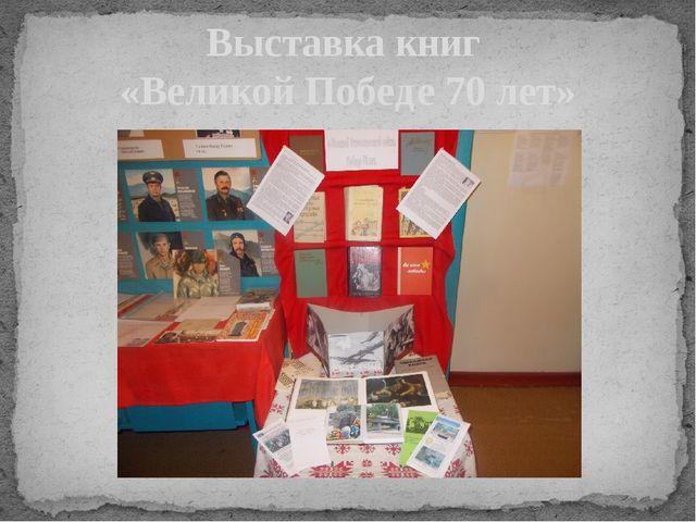 Выставка книг «Великой Победе 70 лет»