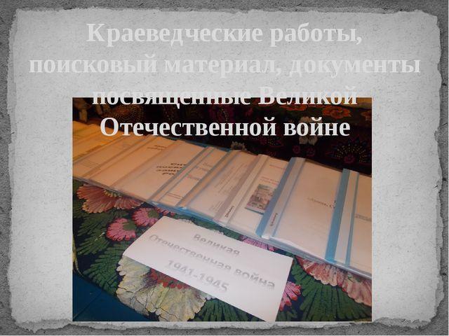 Краеведческие работы, поисковый материал, документы посвященные Великой Отече...