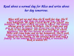 Read about a normal day for Alice and write about her day tomorrow. Alice get
