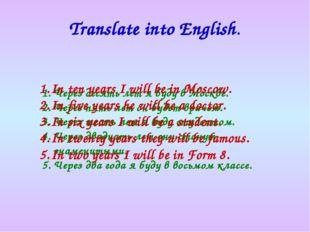Translate into English. Через десять лет я буду в Москве. Через пять лет он б