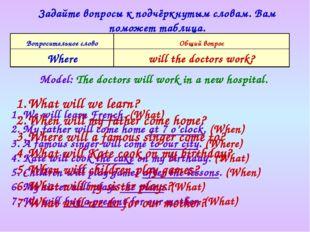 Задайте вопросы к подчёркнутым словам. Вам поможет таблица. Model: The doctor