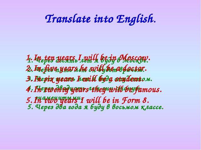 Translate into English. Через десять лет я буду в Москве. Через пять лет он б...