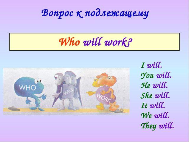 Вопрос к подлежащему I will. You will. He will. She will. It will. We will. T...