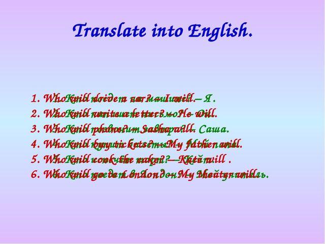 Translate into English. Кто поедет на машине? – Я. Кто напишет письмо? – Он....
