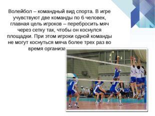 Волейбол–командный вид спорта. В игре учувствуют две команды по 6 человек,