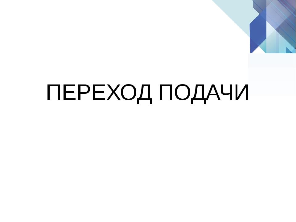 ПЕРЕХОД ПОДАЧИ