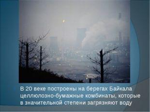В 20 веке построены на берегах Байкала целлюлозно-бумажные комбинаты, которые
