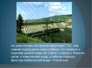 На реке Ангаре построили Иркутскую ГЭС, тем самым подпрудили озеро Байкал, чт