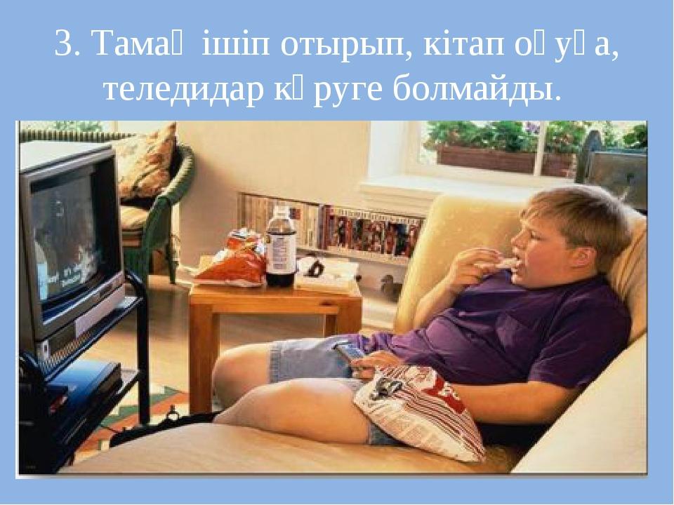 3. Тамақ ішіп отырып, кітап оқуға, теледидар көруге болмайды.