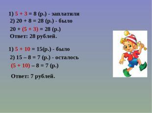 1) 5 + 3 = 8 (р.) - заплатили 2) 20 + 8 = 28 (р.) - было 20 + (5 + 3) = 28 (р