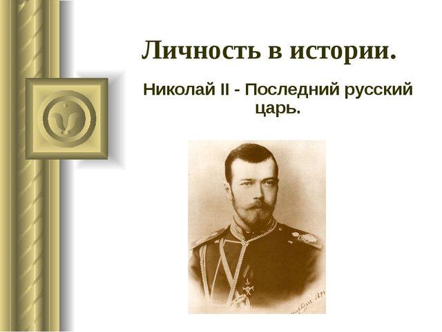 Личность в истории. Николай II - Последний русский царь.