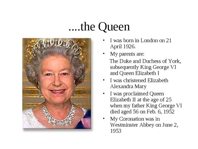 ....the Queen I was born in London on 21 April 1926. My parents are: The Duke...