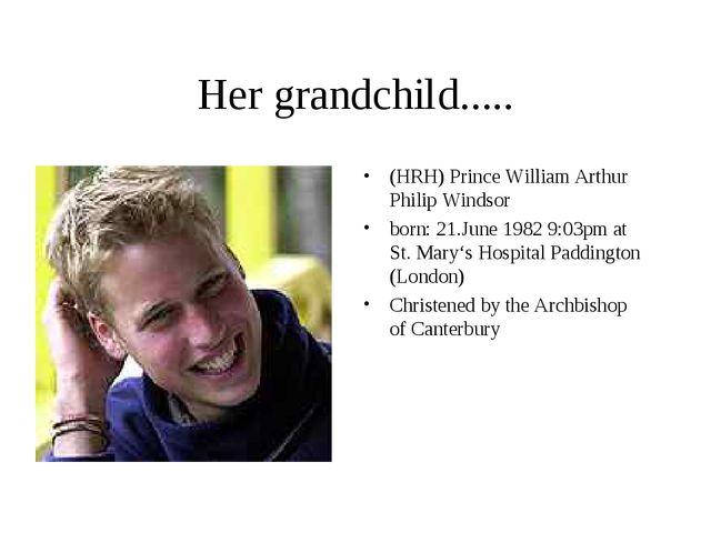 Her grandchild..... (HRH) Prince William Arthur Philip Windsor born: 21.June...